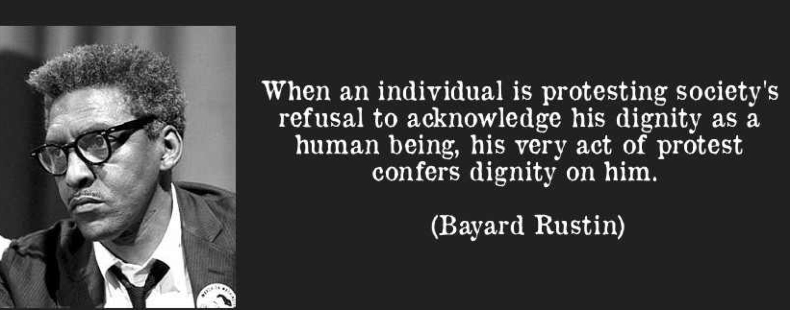 March, Bayard Rustin, quote-when-an-individual-is-protesting-society-s-refusal-to-acknowledge-his-dignity-as-a-human-being-his-bayard-rustin-160644